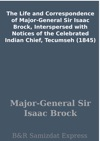 The Life And Correspondence Of Major-General Sir Isaac Brock Interspersed With Notices Of The Celebrated Indian Chief Tecumseh 1845