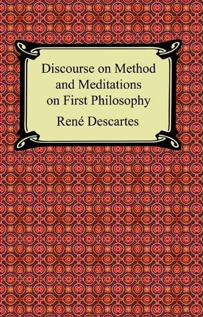 an analysis of descartess meditations on first philosophy and discourse on the method Discourse on method and meditations on first philosophy ren descartes was born in the town of la haye (now descartes) nears tours in the center of france after completing a rigorous education at the newly-opened jesuit high school la fl che in 1614.