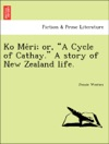 Ko Meri Or A Cycle Of Cathay A Story Of New Zealand Life