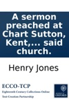 A Sermon Preached At Chart Sutton Kent The Third Of November 1782 At The Opening Of The New Church  To Which Are Annexed A List Of The Subscribers And An Account Of The Money Received By The Brief Towards Rebuilding The Said Church