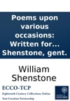 Poems Upon Various Occasions Written For The Entertainment Of The Author And Printed For The Amusement Of A Few Friends Prejudicd In His Favour By William Shenstone Gent
