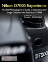 Nikon D7000 Experience The Still Photographers Guide To Operation And Image Creation With The Nikon D7000