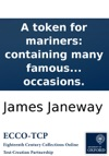A Token For Mariners Containing Many Famous And Wonderful Instances Of Gods Providence In Sea Dangers And Deliverances  Much Enlargd   Also The Seamans Preacher  And Prayers For Seamen On All Occasions
