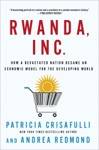 Rwanda Inc How A Devastated Nation Became An Economic Model For The Developing World