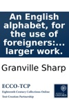 An English Alphabet For The Use Of Foreigners Wherein The Pronunciation Of The Vowels Or Voice-letters Is Explained In Twelve Short General Rules With Their Several Exceptions As Abridged For The Instruction Of Omai From A Larger Work