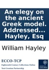 An Elegy On The Ancient Greek Model Addressed To The Right Reverend Robert Lowth Lord Bishop Of London By William Hayley Esq