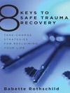 8 Keys To Safe Trauma Recovery Take-Charge Strategies To Empower Your Healing 8 Keys To Mental Health