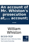 An Account Of Mr Whistons Prosecution At And Banishment From The University Of Cambridge First Printed At The End Of The Historical Preface  With An Appendix Containing Mr Whistons Farther Account