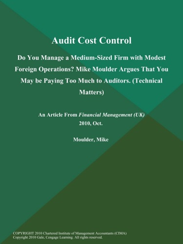 Audit Cost Control Do You Manage a Medium-Sized Firm with Modest Foreign Operations Mike Moulder Argues That You May be Paying Too Much to Auditors Technical Matters