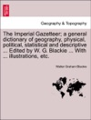 The Imperial Gazetteer A General Dictionary Of Geography Physical Political Statistical And Descriptive  Edited By W G Blackie  With  Illustrations Etc