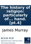 The History Of Religion Particularly Of The Principal Denominations Of Christians  Containing A Succinct And Genuine Account Of Their Original And Present Constitution Discipline Doctrines Worship And Ceremonies  By An Impartial Hand Pt4