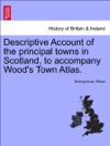 Descriptive Account Of The Principal Towns In Scotland To Accompany Woods Town Atlas