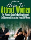 How To Attract Women The Ultimate Guide To Building Magnetic Confidence And Attracting Beautiful Women