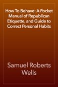 How To Behave: A Pocket Manual of Republican Etiquette, and Guide to Correct Personal Habits