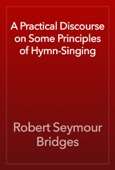 Robert Seymour Bridges - A Practical Discourse on Some Principles of Hymn-Singing artwork