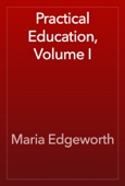 Maria Edgeworth - Practical Education, Volume I artwork