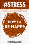 STRESS How To Be Happy Find Happiness With Yourself In Life And With Relationships No Matter What And All The Time