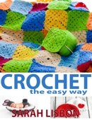 Crochet the Easy Way: Hats, Blankets, Scarfs and More