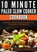 10 Minute Paleo Slow Cooker Cookbook: 50 Insanely Good Paleo Recipes You Can Prep In 10 Minutes Or Less