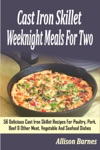 Cast Iron Skillet Weeknight Meals For Two 56 Delicious Cast Iron Skillet Recipes For Poultry Pork Beef  Other Meat Vegetable And Seafood Dishes