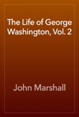 The Life of George Washington, Vol. 2