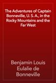 Benjamin Louis Eulalie de Bonneville - The Adventures of Captain Bonneville, U. S. A., in the Rocky Mountains and the Far West artwork