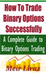 How To Trade Binary Options Successfully A Complete Guide To Binary Options Trading