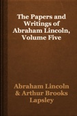 Abraham Lincoln & Arthur Brooks Lapsley - The Papers and Writings of Abraham Lincoln, Volume Five artwork
