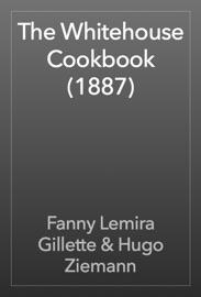 The Whitehouse Cookbook (1887) - Fanny Lemira Gillette & Hugo Ziemann Book