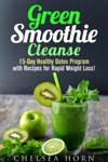 Green Smoothie Cleanse 15-Day Healthy Detox Program With Recipes For Rapid Weight Loss