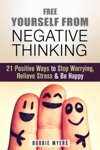 Free Yourself From Negative Thinking 21 Positive Ways To Stop Worrying Relieve Stress And Be Happy