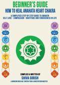 A Complete Beginners Guide How To Heal & Balance Anahata Heart Chakra: A Simplified Step By Step Guide Practical To Awaken Self Love - Compassion - Gratitude And Forgiveness Towards Yourself & Others
