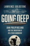 Going Deep John Philip Holland And The Invention Of The Attack Submarine