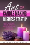 Art Of Candle Making Business Startup - How To Start Run  Grow A Million Dollar Success From Home