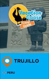 VACATION GOOSE TRAVEL GUIDE TRUJILLO PERU