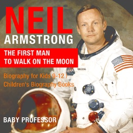 NEIL ARMSTRONG : THE FIRST MAN TO WALK ON THE MOON - BIOGRAPHY FOR KIDS 9-12  CHILDRENS BIOGRAPHY BOOKS