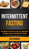 Intermittent Fasting: Lose Weight, Stay Healthy and Live Longer With The Simple Secret of Intermittent Fasting