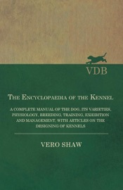THE ENCYCLOPAEDIA OF THE KENNEL - A COMPLETE MANUAL OF THE DOG, ITS VARIETIES, PHYSIOLOGY, BREEDING, TRAINING, EXHIBITION AND MANAGEMENT, WITH ARTICLES ON THE DESIGNING OF KENNELS