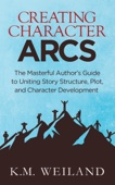 Creating Character Arcs: The Masterful Author's Guide to Uniting Story Structure, Plot, and Character Development - K.M. Weiland Cover Art