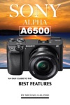 SONY ALPHA A6500 An Easy Guide To The Best Features