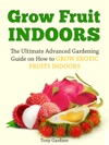 Grow Fruit Indoors The Ultimate Advanced Gardening Guide On How To Grow Exotic Fruits Indoors
