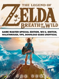 THE LEGEND OF ZELDA BREATH OF THE WILD GAME MASTER SPECIAL EDITION, WII U, SWITCH, WALKTHROUGH, TIPS, DOWNLOAD GUIDE UNOFFICIAL