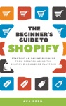 The Beginners Guide To Shopify Starting An Online Business From Scratch Using The Shopify E-Commerce Platform