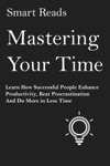 Mastering Your Time Learn How Successful People Enhance Productivity Beat Procrastination And Do More In Less Time