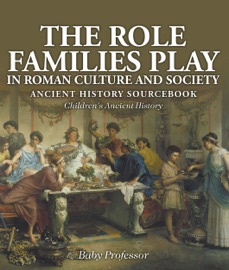THE ROLE FAMILIES PLAY IN ROMAN CULTURE AND SOCIETY - ANCIENT HISTORY SOURCEBOOK  CHILDRENS ANCIENT HISTORY