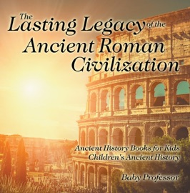 THE LASTING LEGACY OF THE ANCIENT ROMAN CIVILIZATION - ANCIENT HISTORY BOOKS FOR KIDS  CHILDRENS ANCIENT HISTORY