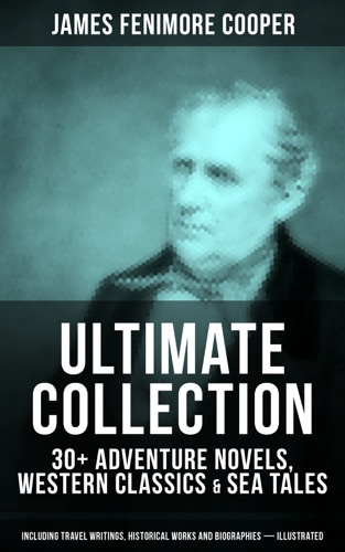 JAMES FENIMORE COOPER Ultimate Collection 30 Adventure Novels Western Classics  Sea Tales Including Travel Writings Historical Works and Biographies - Illustrated