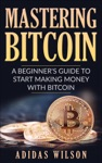 Mastering Bitcoin - A Beginners Guide To Start Making Money With Bitcoin