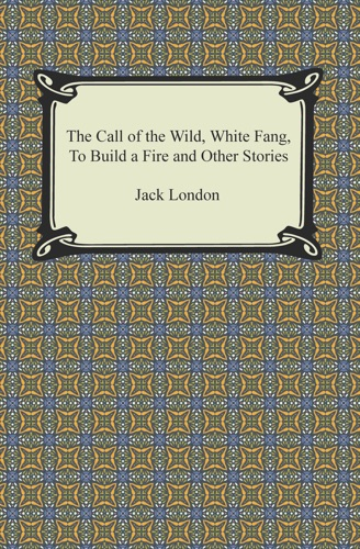 The Call of the Wild White Fang To Build a Fire and Other Stories