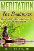 Meditation For Beginners: A Step By Step Guide To Calming Your Mind, Reducing Stress, And Living Longer Starting Today